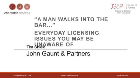 "0114 2668 664 John Gaunt & Partners ""A MAN WALKS INTO THE BAR…"" EVERYDAY LICENSING ISSUES YOU MAY BE UNAWARE."