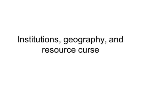 Institutions, geography, and resource curse. Natural resources and resource curse Countries endowed with natural resources often try the export-led-growth.