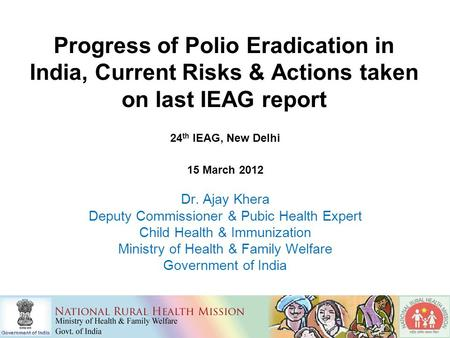 Progress of Polio Eradication in India, Current Risks & Actions taken on last IEAG report 24 th IEAG, New Delhi 15 March 2012 Dr. Ajay Khera Deputy Commissioner.