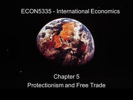 ECON5335 - International Economics Chapter 5 Protectionism and Free Trade.