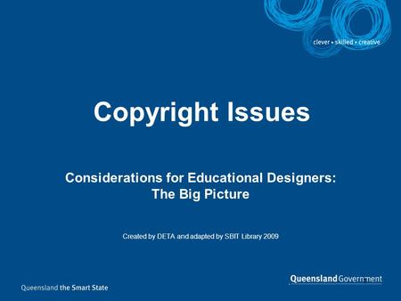 1 Copyright Issues Considerations for Educational Designers: The Big Picture Created by DETA and adapted by SBIT Library 2009.