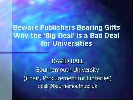 Beware Publishers Bearing Gifts Why the 'Big Deal' is a Bad Deal for Universities DAVID BALL Bournemouth University (Chair, Procurement for Libraries)