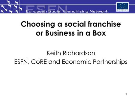 1 Choosing a social franchise or Business in a Box Keith Richardson ESFN, CoRE and Economic Partnerships.