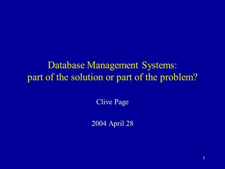 1 Database Management Systems: part of the solution or part of the problem? Clive Page 2004 April 28.