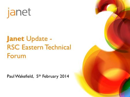 Paul Wakefield, 5 th February 2014 Janet Update - RSC Eastern Technical Forum.