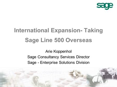 International Expansion- Taking Sage Line 500 Overseas Arie Koppenhol Sage Consultancy Services Director Sage - Enterprise Solutions Division.