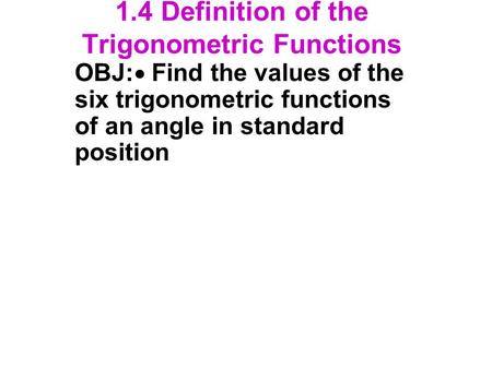 1.4 Definition of the Trigonometric Functions OBJ:  Find the values of the six trigonometric functions of an angle in standard position.