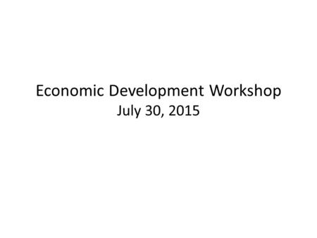 Economic Development Workshop July 30, 2015. Agenda Focus Group Areas: Education & Workforce Development EDO Focus Areas EDO Coordination Quality of Life.