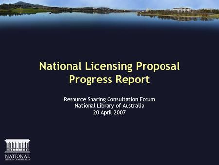 National Licensing Proposal Progress Report Resource Sharing Consultation Forum National Library of Australia 20 April 2007.