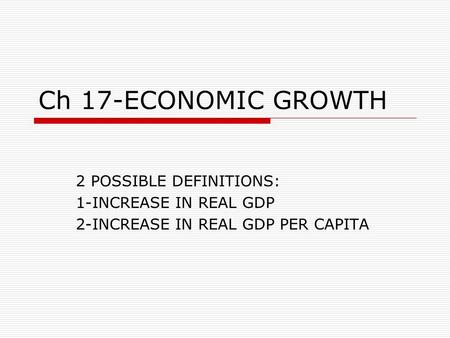 Ch 17-ECONOMIC GROWTH 2 POSSIBLE DEFINITIONS: 1-INCREASE IN REAL GDP