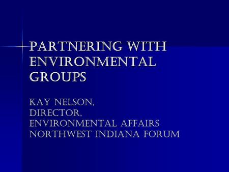 Partnering with Environmental Groups Kay Nelson, Director, Environmental Affairs Northwest Indiana Forum.