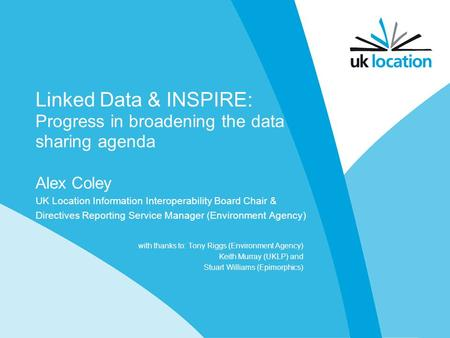 Linked Data & INSPIRE: Progress in broadening the data sharing agenda Alex Coley UK Location Information Interoperability Board Chair & Directives Reporting.