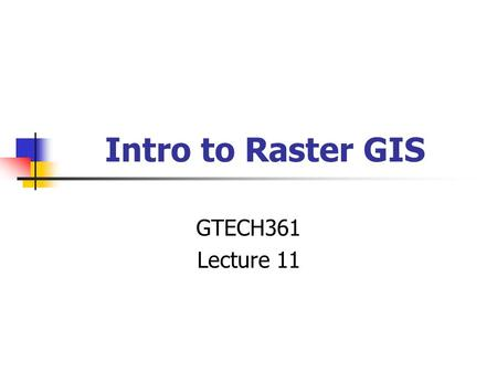 Intro to Raster GIS GTECH361 Lecture 11. CELL ROW COLUMN.