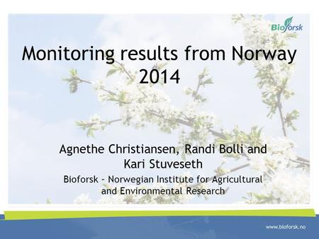 Monitoring results from Norway 2014 Agnethe Christiansen, Randi Bolli and Kari Stuveseth Bioforsk – Norwegian Institute for Agricultural and Environmental.