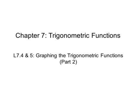 Chapter 7: Trigonometric Functions L7.4 & 5: Graphing the Trigonometric Functions (Part 2)