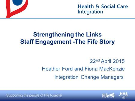 22 nd April 2015 Heather Ford and Fiona MacKenzie Integration Change Managers Strengthening the Links Staff Engagement -The Fife Story.