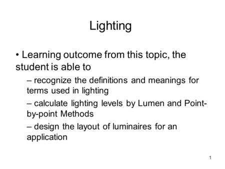 1 Lighting Learning outcome from this topic, the student is able to – recognize the definitions and meanings for terms used in lighting – calculate lighting.