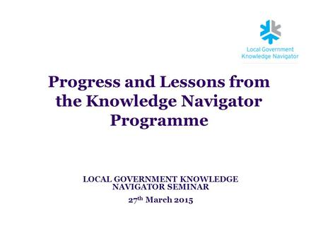 Progress and Lessons from the Knowledge Navigator Programme LOCAL GOVERNMENT KNOWLEDGE NAVIGATOR SEMINAR 27 th March 2015.