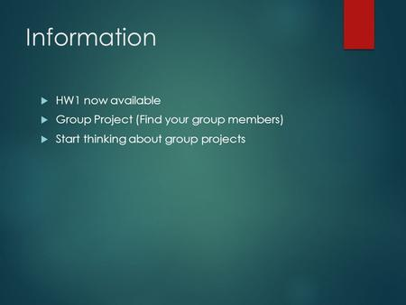 Information  HW1 now available  Group Project (Find your group members)  Start thinking about group projects.