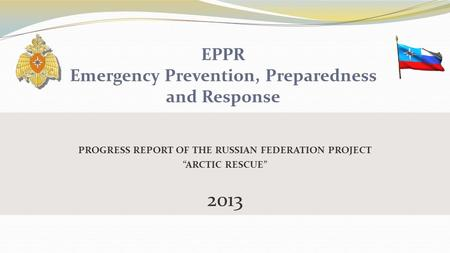"PROGRESS REPORT OF THE RUSSIAN FEDERATION PROJECT ""ARCTIC RESCUE"" 2013 EPPR Emergency Prevention, Preparedness and Response."