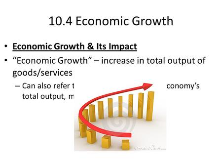 "10.4 Economic Growth Economic Growth & Its Impact ""Economic Growth"" – increase in total output of goods/services – Can also refer to percentage increase."