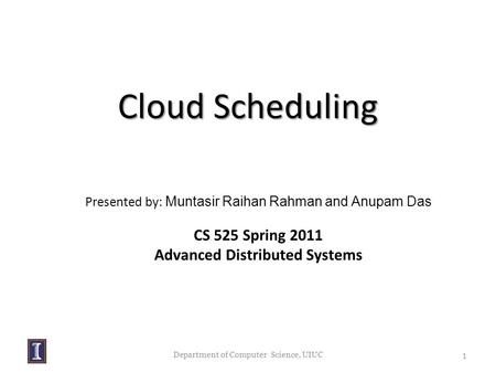 Department of Computer Science, UIUC Presented by: Muntasir Raihan Rahman and Anupam Das CS 525 Spring 2011 Advanced Distributed Systems Cloud Scheduling.