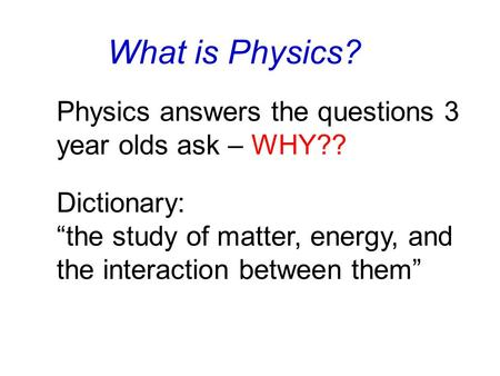 "What is Physics? Dictionary: ""the study of matter, energy, and the interaction between them"" Physics answers the questions 3 year olds ask – WHY??"