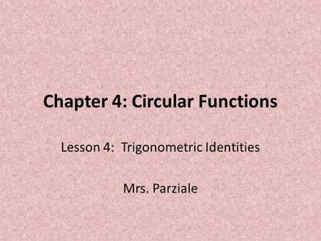 Chapter 4: Circular Functions Lesson 4: Trigonometric Identities Mrs. Parziale.