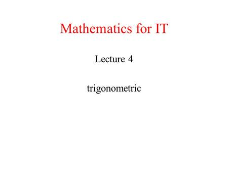 Mathematics for IT Lecture 4 trigonometric. TRIG REVIEW Trig Function Evaluation : How to use the unit circle to find the value of trig functions at some.