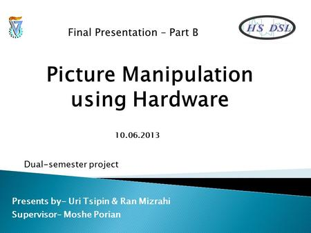 Picture Manipulation using Hardware Presents by- Uri Tsipin & Ran Mizrahi Supervisor– Moshe Porian Final Presentation – Part B Dual-semester project 10.06.2013.