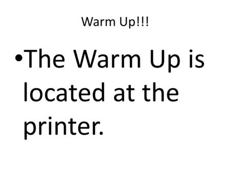 Warm Up!!! The Warm Up is located at the printer..