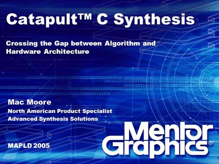 Catapult™ C Synthesis Crossing the Gap between Algorithm and Hardware Architecture Mac Moore North American Product Specialist Advanced Synthesis Solutions.