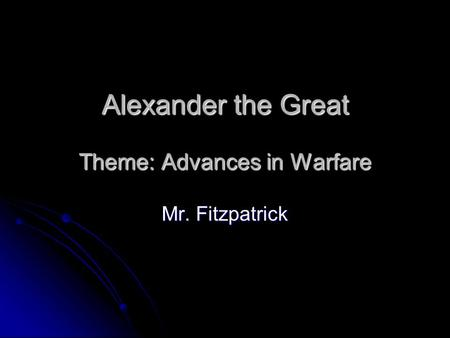 Alexander the Great Theme: Advances in Warfare Mr. Fitzpatrick.