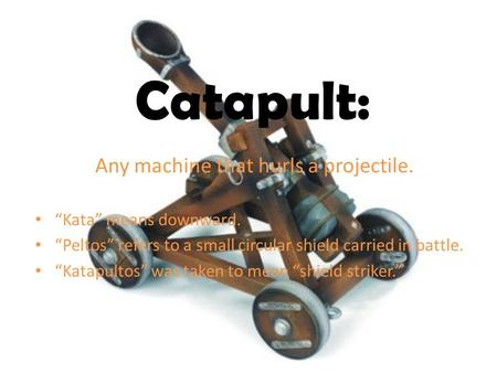 "Catapult: Any machine that hurls a projectile. ""Kata"" means downward. ""Peltos"" refers to a small circular shield carried in battle. ""Katapultos"" was taken."