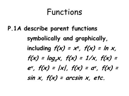 Functions P.1A describe parent functions symbolically and graphically, including f(x) = x n, f(x) = ln x, f(x) = log a x, f(x) = 1/x, f(x) = e x, f(x)