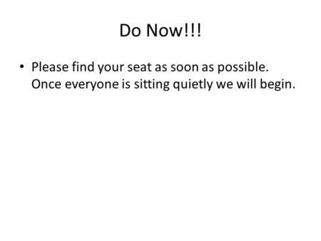 Do Now!!! Please find your seat as soon as possible. Once everyone is sitting quietly we will begin.