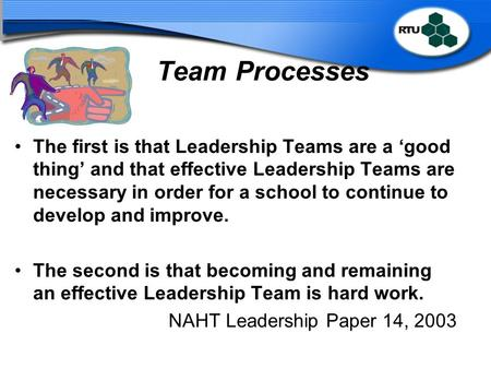 Team Processes The first is that Leadership Teams are a 'good thing' and that effective Leadership Teams are necessary in order for a school to continue.