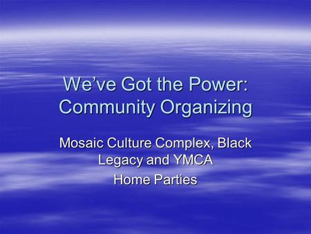 We've Got the Power: Community Organizing Mosaic Culture Complex, Black Legacy and YMCA Home Parties.