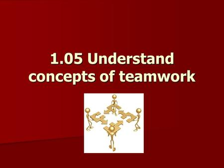 1.05 Understand concepts of teamwork Teamwork Joint action by two or more people to achieve common goals Each person: – –contributes with different skills.