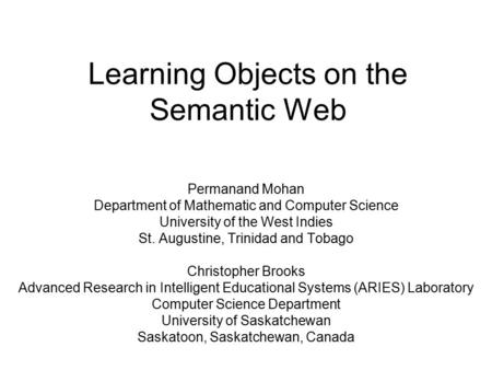 Learning Objects on the Semantic Web Permanand Mohan Department of Mathematic and Computer Science University of the West Indies St. Augustine, Trinidad.