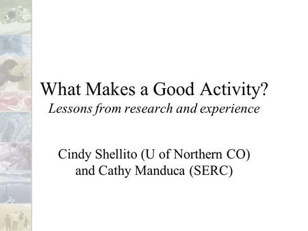 What Makes a Good Activity? Lessons from research and experience Cindy Shellito (U of Northern CO) and Cathy Manduca (SERC)