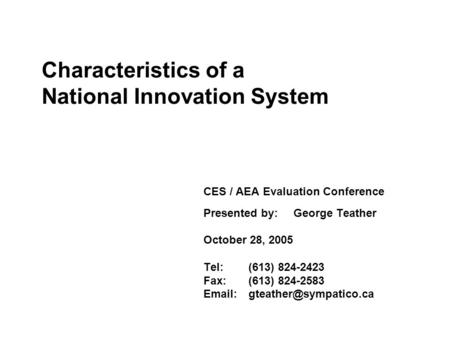 Characteristics of a National Innovation System Presented to:AEA Research Technology and Development Technical Interest Group CES / AEA Evaluation Conference.