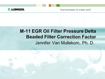 Fluid technologies for a better world ™ M-11 EGR Oil Filter Pressure Delta Beaded Filter Correction Factor Jennifer Van Mullekom, Ph. D.