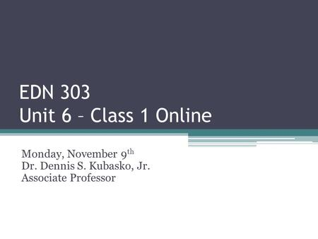 EDN 303 Unit 6 – Class 1 Online Monday, November 9 th Dr. Dennis S. Kubasko, Jr. Associate Professor.