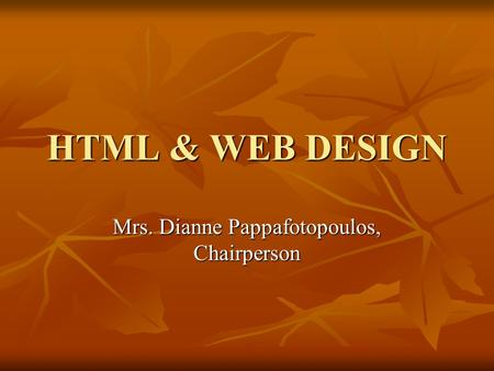 HTML & WEB DESIGN Mrs. Dianne Pappafotopoulos, Chairperson.