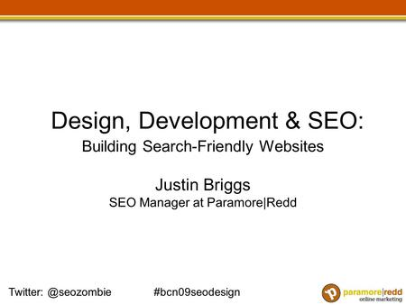 Design, Development & SEO: Building Search-Friendly Websites Justin Briggs SEO Manager at Paramore|Redd.