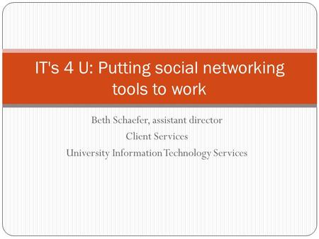 Beth Schaefer, assistant director Client Services University Information Technology Services IT's 4 U: Putting social networking tools to work.