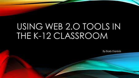 USING WEB 2.O TOOLS IN THE K-12 CLASSROOM By Barb Daniels.