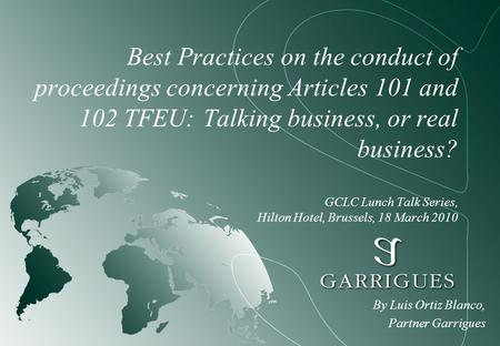 Best Practices on the conduct of proceedings concerning Articles 101 and 102 TFEU: Talking business, or real business? GCLC Lunch Talk Series, Hilton Hotel,