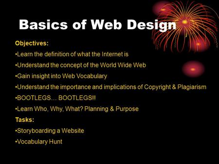 Basics of Web Design Objectives: Learn the definition of what the Internet is Understand the concept of the World Wide Web Gain insight into Web Vocabulary.